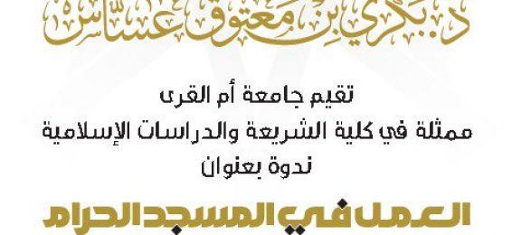 برعاية معالي مدير الجامعة: كلية الشريعة تنظّم ندوة العمل في المسجد الحرام
