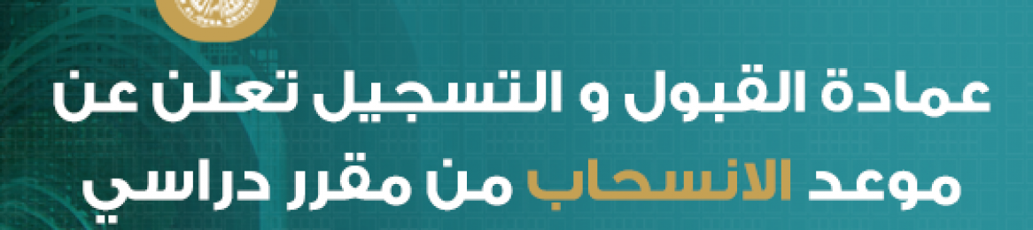 عمادة القبول والتسجيل تعلن عن موعد الانسحاب من مقرر دراسي الفصل الثاني